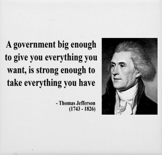 """A government big enough to give you everything you want, is strong enough to take everything you have"" ~ Thomas Jefferson (1743 - 1826)"