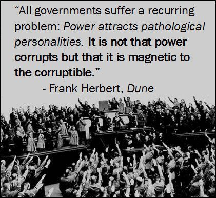 All governments suffer a recurring problem: Power attracts pathological  personalities. It is not that power corrupts but that it is magnetic to  the corruptable. - Frank Herbert / Dune -    Todos los gobiernos sufren un problema recurrente. El poder atrae personalidades patológicas. No es que el poder corrompa sino que es atractivo para el corrupto. - Frank Herbert / Dune -    Ĉiuj registraroj havas reokazan problemon. Povo logas patologiajn personecojn. La povo ne koruptigas sed estas…