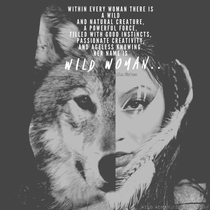 Within every woman there is a wild and natural creature, a powerful force, filled with good instincts, passionate creativity, and ageless knowing. Her name is Wild Woman.