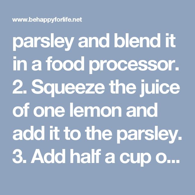 parsley and blend it in a food processor. 2. Squeeze the juice of one lemon and add it to the parsley. 3. Add half a cup of water in the mixture and blend for a few more seconds.