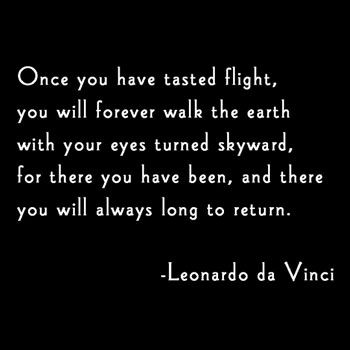 Once You Have Tasted Flight, You Will Forever Walk The Earth With Your Eyes Turned Skyward