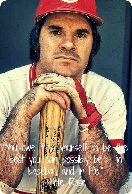 """""""You owe it to yourself to be the best you can possibly be - in baseball, and in life."""" -Pete Rose"""