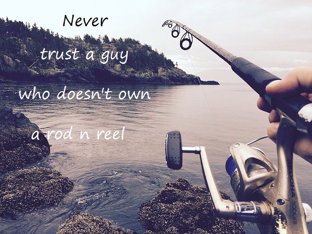 never! trust a guy who doesn't own a rod n reel