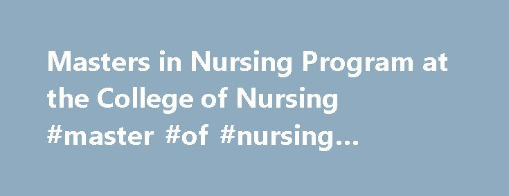 Masters in Nursing Program at the College of Nursing #master #of #nursing #program http://netherlands.remmont.com/masters-in-nursing-program-at-the-college-of-nursing-master-of-nursing-program/  # Masters in Nursing Program at the College of Nursing Master of Science in Nursing Graduate programs offer baccalaureate RN students the opportunity to continue their education. The CoN offers a graduate program in nursing leading to the MSN. Advanced practice concentrations prepare graduates to…