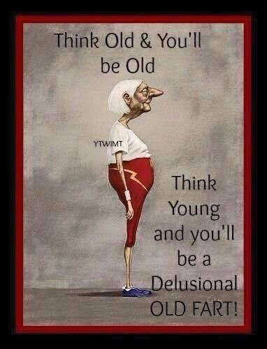 Think old & you'll be old, think young and you'll be a delusional old fart!