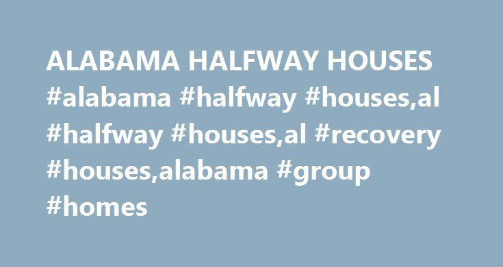 ALABAMA HALFWAY HOUSES #alabama #halfway #houses,al #halfway #houses,al #recovery #houses,alabama #group #homes http://kansas-city.remmont.com/alabama-halfway-houses-alabama-halfway-housesal-halfway-housesal-recovery-housesalabama-group-homes/  ALABAMA HALFWAY HOUSES Alabama Halfway Houses provide transitional housing for adult men and women in the state. TYPES OF HALFWAY HOUSES IN THE US: for people with substance abuse issues reintegration of people who have been recently released from…