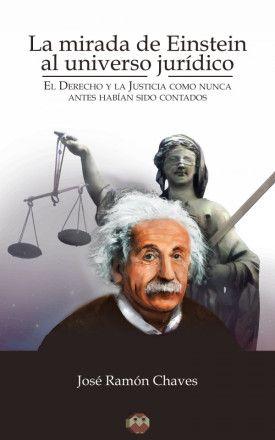 La mirada de Einstein al universo jurídico : el derecho y la justicia como nunca antes habían sido contados / José Ramón Chaves. - 2015