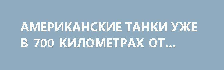 АМЕРИКАНСКИЕ ТАНКИ УЖЕ В 700 КИЛОМЕТРАХ ОТ МОСКВЫ http://rusdozor.ru/2017/04/02/amerikanskie-tanki-uzhe-v-700-kilometrax-ot-moskvy/  Никогда в истории американские танки еще не были так близко к Москве: на расстоянии 700 километров. Это подметил военкор RТ Мурат Газдиев. Свой очевидный вывод военкор проиллюстрировал картой с указанием расстояния от Эстонии до Москвы. Один из комментаторов этой записи ...