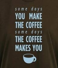 """""""Some days you make the coffee, some days the coffee makes you"""""""
