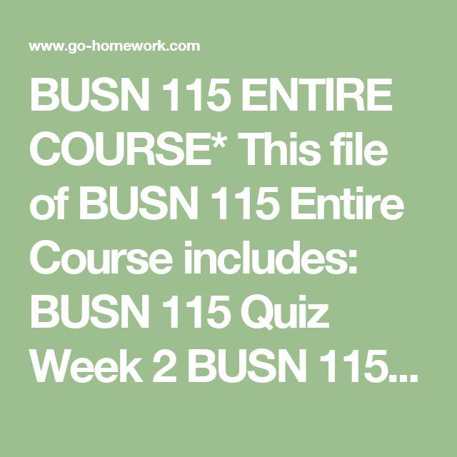 BUSN 115 ENTIRE COURSE* This file of BUSN 115 Entire Course includes:  BUSN 115 Quiz Week 2 BUSN 115 Quiz Week 3 BUSN 115 Final Exam Study Guide BUSN 115 Final Exam BUSN 115 Lemonade Stand Part 2 Week 5 BUSN 115 Midterm Exam Week 4 BUSN 115 Midterm Study Guide Answers BUSN 115 Quiz Week 4 BUSN 115 Quiz Week 5 BUSN 115 Quiz Week 6 BUSN 115 Week 1 Discussions 1 In What Manner is Wal-Mart Influencing America BUSN 115 Week 1 Discussions 2 Can Social Entrepreneurship Succeed BUSN 115 Week 1…
