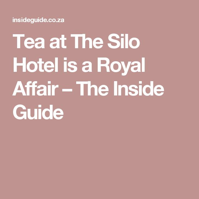 Tea at The Silo Hotel is a Royal Affair – The Inside Guide