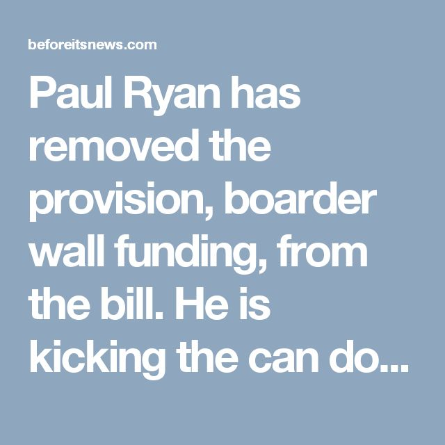 Paul Ryan has removed the provision, boarder wall funding, from the bill. He is kicking the can down the road to avoid having to fight Democrats. Republican Representatives Will Hurd (R-TX) & Rep. Martha McSally (R-AZ) are leading the GOP fight to block the wall. Senator John McCain (R-AZ) is also demanding border wall language be struck from the Senate bill