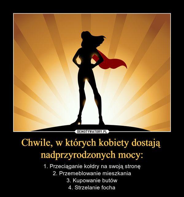 Chwile, w których kobiety dostają nadprzyrodzonych mocy: – 1. Przeciąganie kołdry na swoją stronę2. Przemeblowanie mieszkania3. Kupowanie butów4. Strzelanie focha