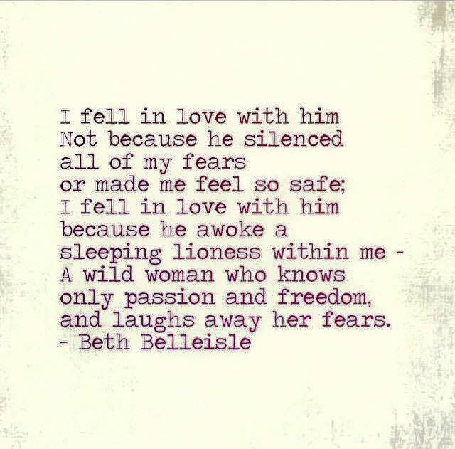 QUOTE | I fell in love with him not because he silenced all of my fears or made me feel so safe; I fell in love with him because he awoke a sleeping lioness within me. A wild woman who knows only passion and freedom and laughs away her fears. -Beth Belleisle