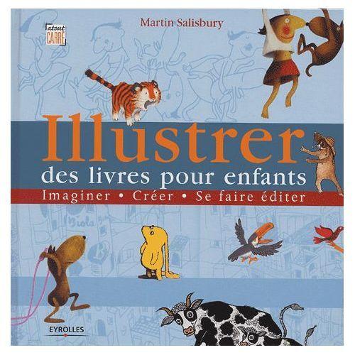 Illustrer Des Livres Pour Enfants - Imaginer, Créer, Se Faire Éditer de Martin Salisbury