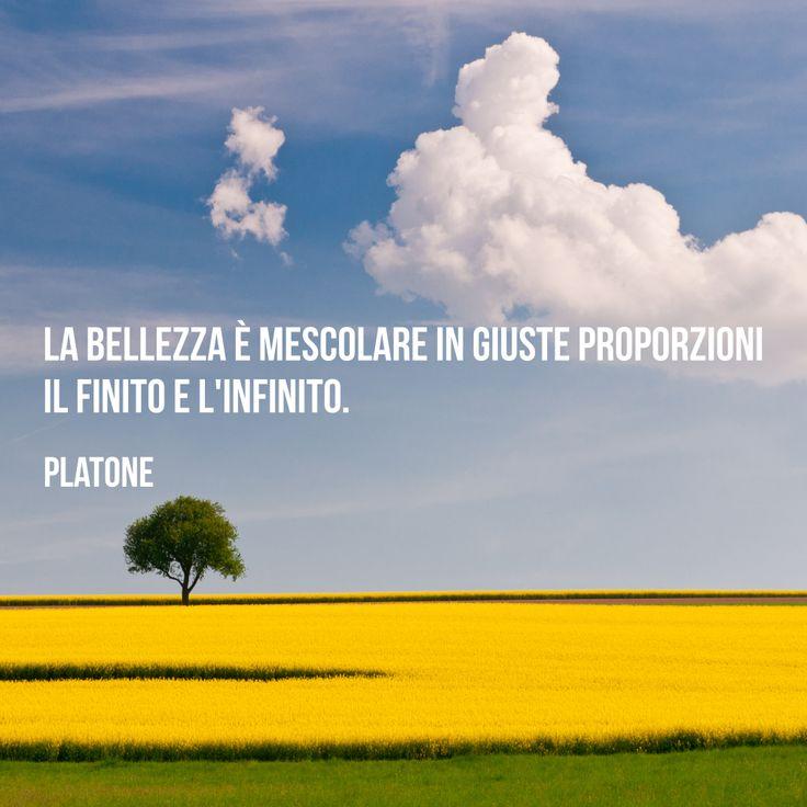La bellezza è mescolare in giuste proporzioni il finito e l'infinito. (Platone)