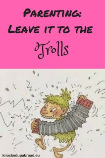 Parenting: Leave it to the trolls | Knocked Up Abroad
