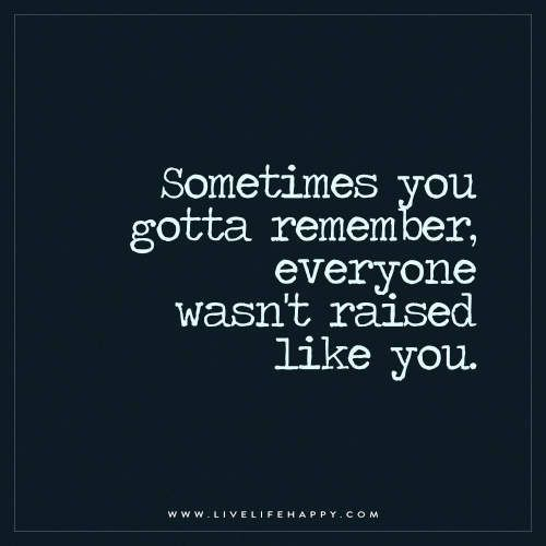 Live Life Happy: Sometimes you gotta remember, everyone wasn't raised like you. – Unknown The post Sometimes You Gotta Remember appeared first on Live Life Happ