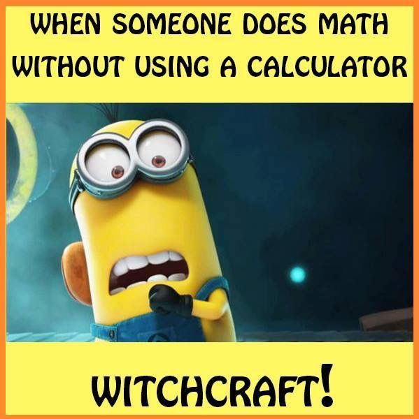( - p.mc.n. ) My friends say that to me every time I do math without a calculator