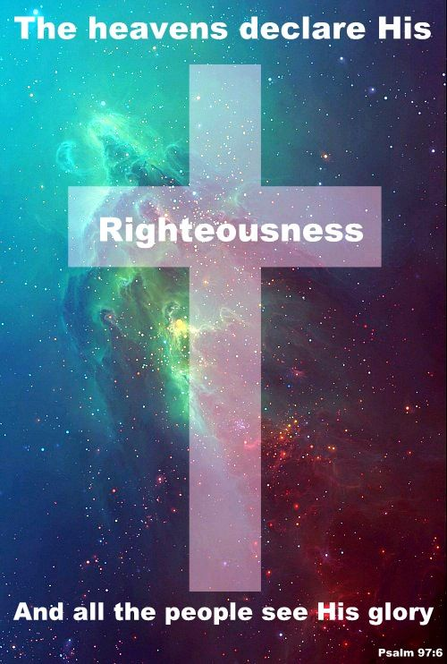 Psalms 97:6 (NKJV) - The heavens declare His righteousness, And all the peoples see His glory.