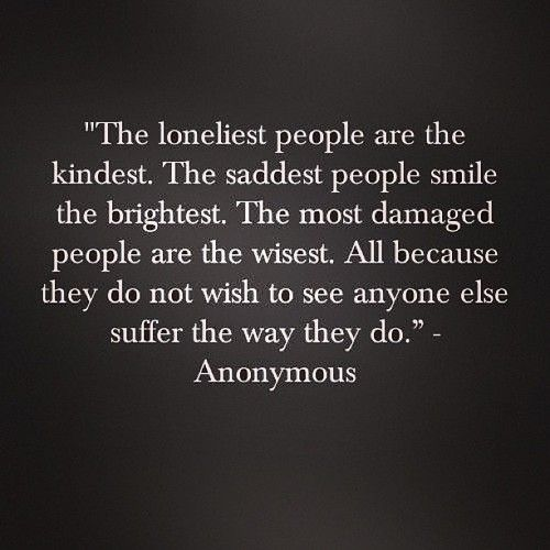 """""""The loneliest people are the kindest. The saddest people smile the brightest. The most damaged people are the wisest. All because they do not wish to see anyone else suffer the way they do."""" ~Anonymous"""