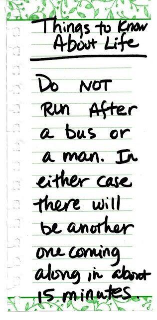 do not run after a bus or a man