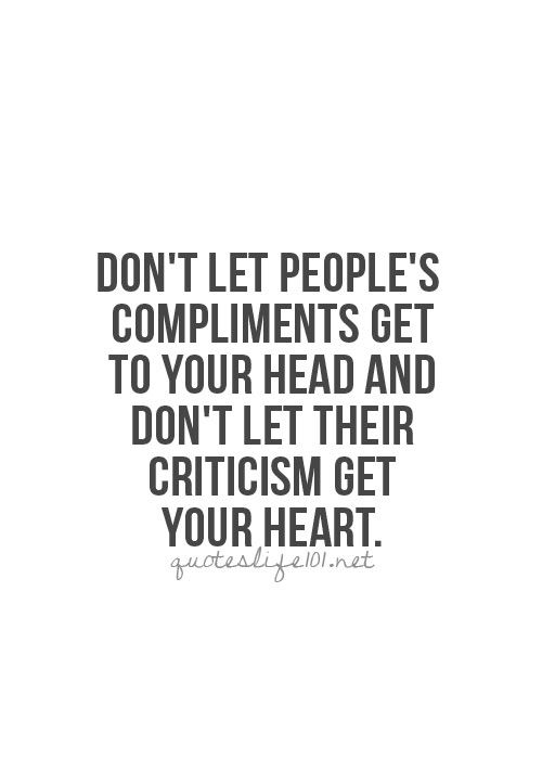 Black and White quote | Don't let people's compliments get to your head and don't let their criticism get your heart.