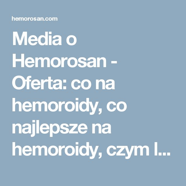 Media o Hemorosan - Oferta: co na hemoroidy, co najlepsze na hemoroidy, czym leczyć hemoroidy, dobry lek na hemoroidy, hemoroidy, hemoroidy jak leczyć, hemoroidy leczenie, hemoroidy leczenie domowe, hemoroidy leki, hemoroidy objawy, hemoroidy odbytu, hemoroidy przyczyny, hemoroidy w ciąży, hemorosan, jak leczyć hemoroidy, jak wyleczyć hemoroidy, jak zwalczyć hemoroidy, leczenie hemoroidów, leki na hemoroidy, na hemoroidy, najlepsze na hemoroidy, najlepszy lek na hemoroidy, objawy hemoroidów…