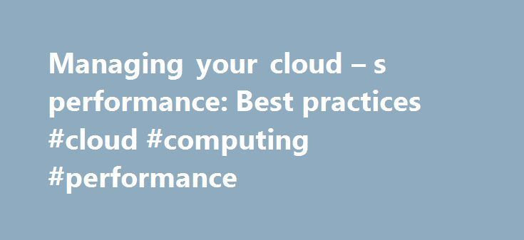 Managing your cloud – s performance: Best practices #cloud #computing #performance http://japan.nef2.com/managing-your-cloud-s-performance-best-practices-cloud-computing-performance/  # Managing your cloud's performance: Best practices Once you move your core IT systems into private or public cloud networks, your work isn't over. Now you have a different set of technology issues to deal with: managing the cloud to ensure that your investments pay off for your enterprise and deliver the…