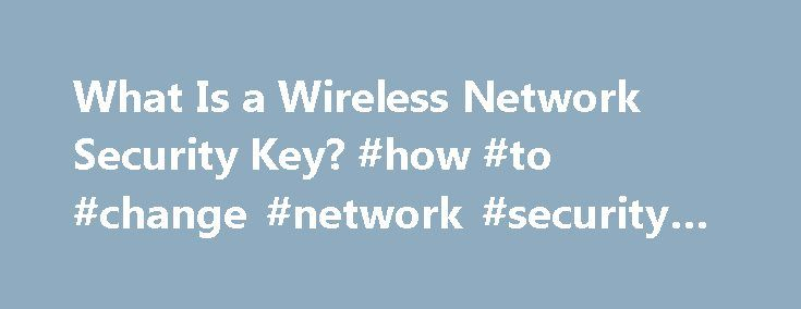 What Is a Wireless Network Security Key? #how #to #change #network #security #key http://washington.remmont.com/what-is-a-wireless-network-security-key-how-to-change-network-security-key/  # What Is a Wireless Network Security Key? A wireless network key is used to secure a wireless network with a specified password. These passwords are required to gain access to the Internet connection and files on the network. Network keys are commonly encrypted with Wired Equivalent Privacy (WEP) or Wi-Fi…