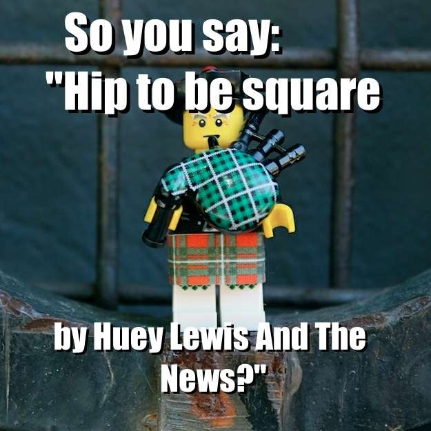 "So you say:             ""Hip to be square - by Huey Lewis And The News?"" via brickmeme.com"