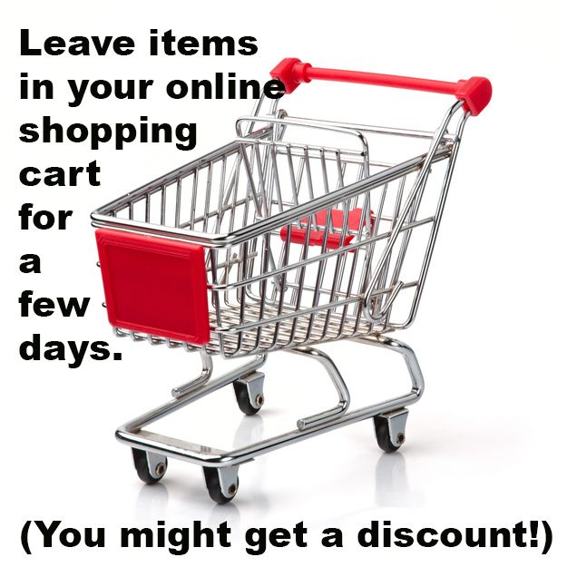When shopping online, try leaving your items in your cart for a couple of days for a possible discount.