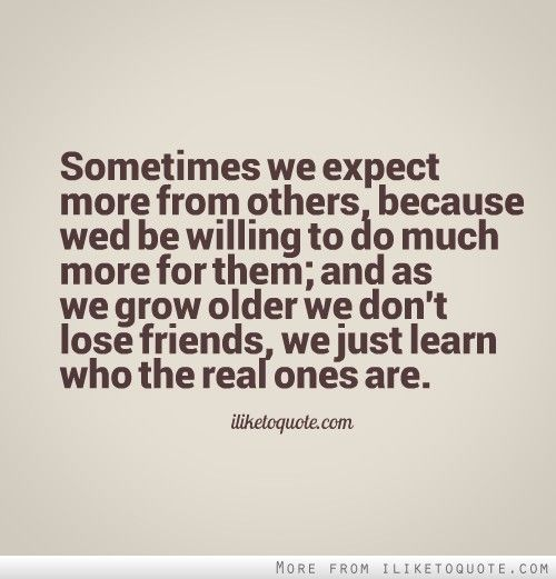 Sometimes we expect more from others, because wed be willing to do much more for them; and as we grow older we don't lose friends, we just learn who the real ones are. #friendship #quotes #friendshipquotes
