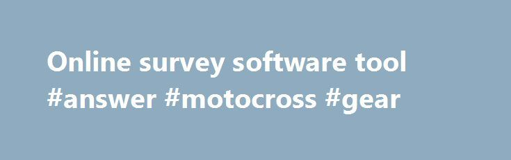 Online survey software tool #answer #motocross #gear http://health.remmont.com/online-survey-software-tool-answer-motocross-gear/  #question and answer software # THE LEADER IN ONLINE SURVEY SOFTWARE Create Surveys Quickly create online surveys and polls with our intuitive web based software tool. You can create your own survey, copy a professionally written survey template, or upload your survey directly from a Word file. With over 30 question types and dozens of...