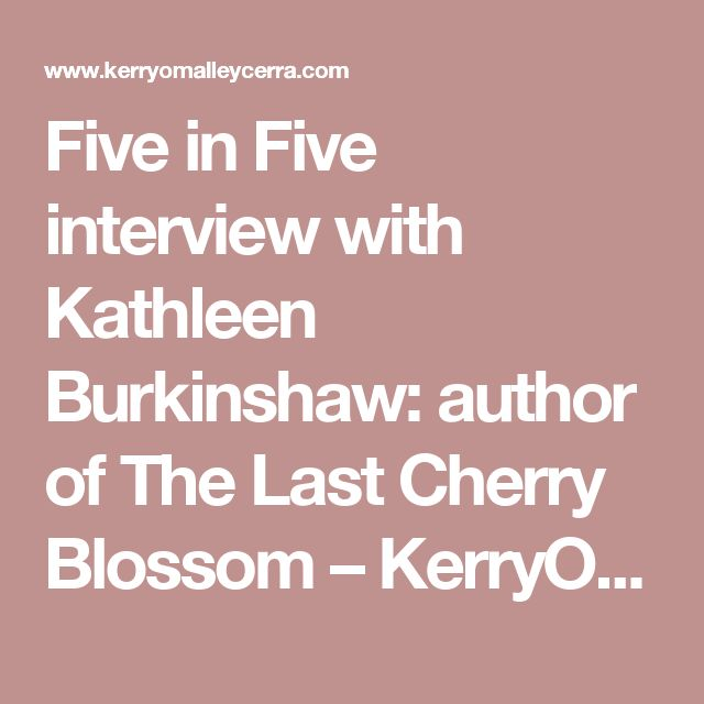 Five in Five interview with Kathleen Burkinshaw: author of The Last Cherry Blossom – KerryOmalleyCerra.com