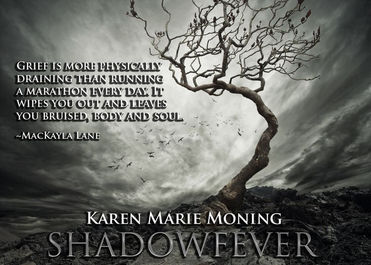 """Lia B. Creations: """"Grief is more physically draining that running a marathon every day. It wipes you out and leaves you bruised, body and soul."""" -MacKayla Lane- ~ Karen Marie Moning, Shadowfever (Fever series) ~"""