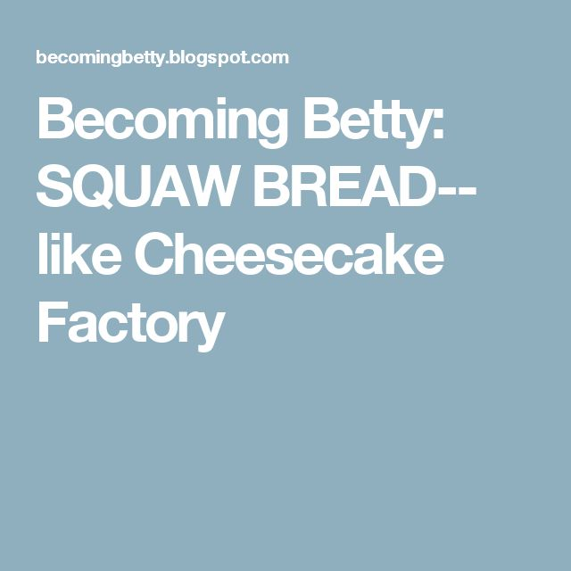 Becoming Betty: SQUAW BREAD-- like Cheesecake Factory