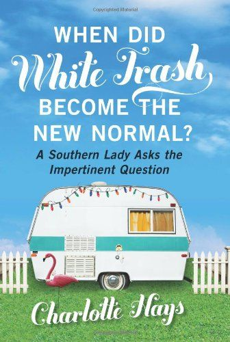 When Did White Trash Become the New Normal?: A Southern Lady Asks the Impertinent Question by Charlotte Hays