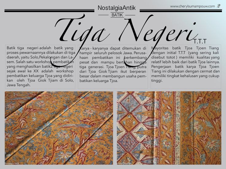 "Batik tiga negeri or "" three-region batik"" is a hand drawn batik that underwent dyeing processes in three different areas, namely  in Solo, Pekalongan and Lasem. One batik workshop that has been producing a wide variety of ""Three-region batiks"" since the beginning of the twentieth century was the Tjoa's family batik workshop, founded by Tjoa Giok Tjiam in Solo, Central Java."