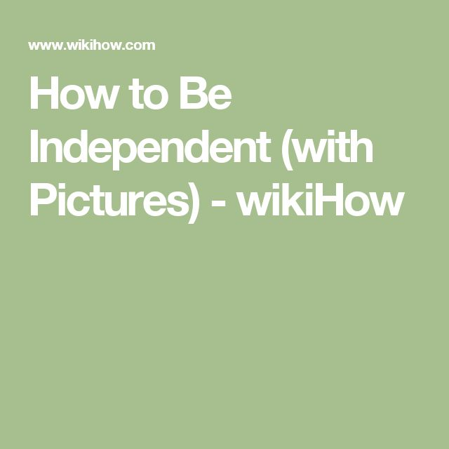 How to Be Independent (with Pictures) - wikiHow