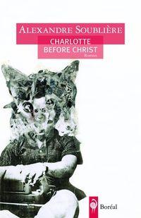 Charlotte before Christ de Alexandre Soublière (Éditions du Boréal) « J'ai besoin de savoir que tu m'aimes pour vrai. Notre amour est fort. Notre love est inébranlable. »