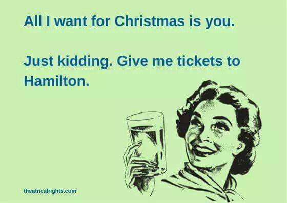 All I want for Christmas is you (imaginary boyfriend) no I just want to Hamilton tickets
