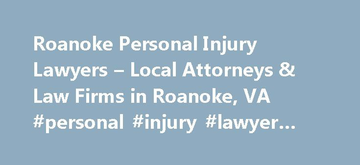 Roanoke Personal Injury Lawyers – Local Attorneys & Law Firms in Roanoke, VA #personal #injury #lawyer #roanoke #va http://dallas.remmont.com/roanoke-personal-injury-lawyers-local-attorneys-law-firms-in-roanoke-va-personal-injury-lawyer-roanoke-va/  # Roanoke Personal Injury Lawyers, Attorneys and Law Firms – Virginia Need help with a Personal Injury matter? You've come to the right place. If you or a loved one has suffered an accident or injury, a personal injury lawyer can help. Personal…
