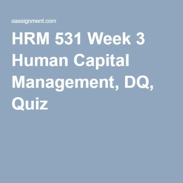 HRM 531 Week 3 Human Capital Management, DQ, Quiz