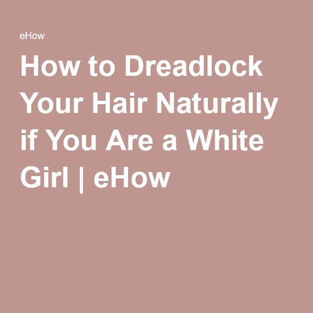 How to Dreadlock Your Hair Naturally if You Are a White Girl | eHow