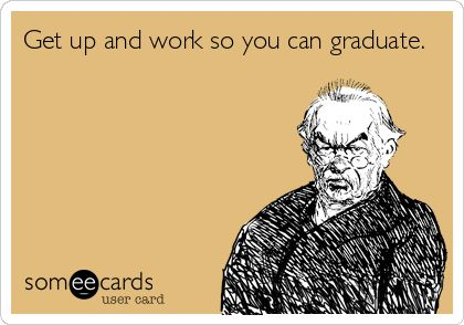 Get up and work so you can graduate.
