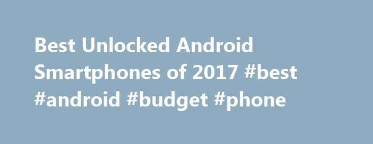 Best Unlocked Android Smartphones of 2017 #best #android #budget #phone http://netherlands.remmont.com/best-unlocked-android-smartphones-of-2017-best-android-budget-phone/  # Best Unlocked Smartphones 2017 Both the Galaxy S8 and S8+ are fantastic phones — in fact, we think they're the best Android phones available and Samsung is now taking orders on unlocked versions of the phones. But with prices starting at $750, Samsung's latest phones are pretty expensive as well. And that only makes…