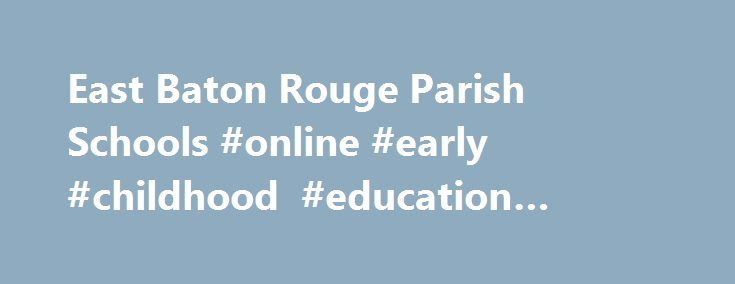 East Baton Rouge Parish Schools #online #early #childhood #education #programs http://wyoming.remmont.com/east-baton-rouge-parish-schools-online-early-childhood-education-programs/  # Frequently Asked Questions (FAQs) What information will I need to complete the Pre-K Online application? When you apply, you will need the following information: Your school of preference Your second and third choice of school Your child's name, date of birth, and address Your name, address, phone number, and…