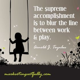 The supreme accomplishment is to blur the line between work and play. Arnold J. Toynbee