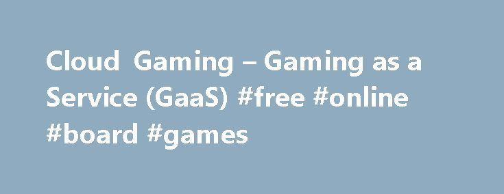 Cloud Gaming – Gaming as a Service (GaaS) #free #online #board #games http://game.remmont.com/cloud-gaming-gaming-as-a-service-gaas-free-online-board-games/  Cloud Gaming Overview THE POWER OF CLOUD GAMING Streaming video and music to TVs, PCs and tablets using cloud services like Netflix, YouTube, Pandora and Spotify has become the predominant way to enjoy content for connected devices. The convenience of large cloud-managed libraries of content with stream-anywhere capability is impossible…